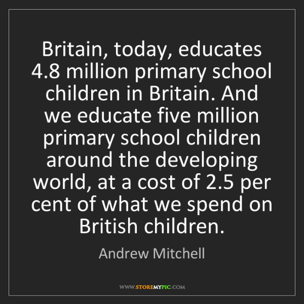 Andrew Mitchell: Britain, today, educates 4.8 million primary school children...