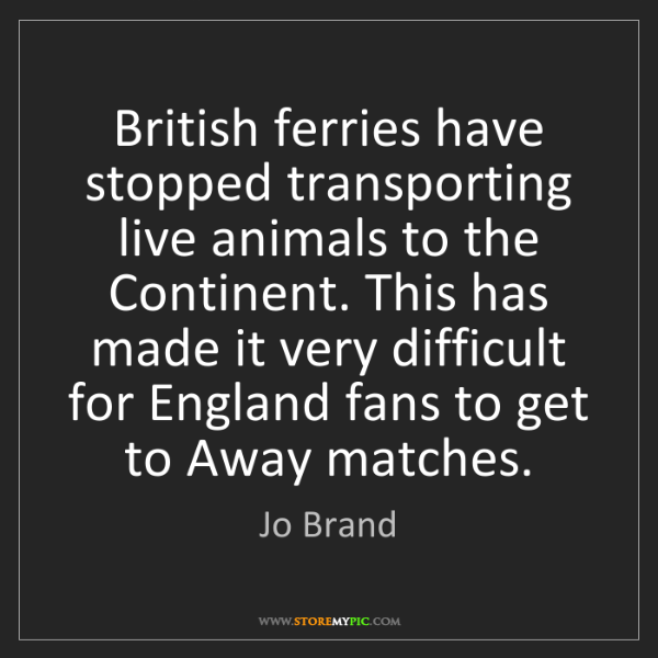 Jo Brand: British ferries have stopped transporting live animals...