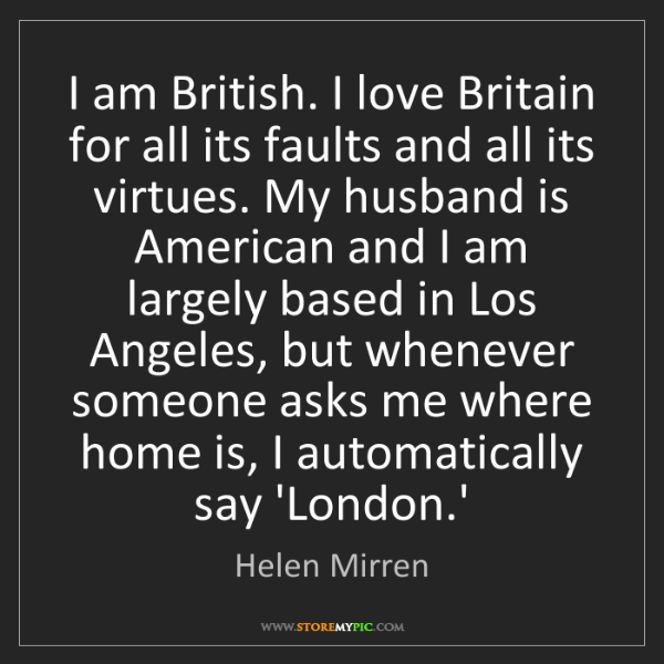 Helen Mirren: I am British. I love Britain for all its faults and all...