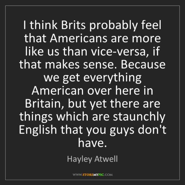 Hayley Atwell: I think Brits probably feel that Americans are more like...