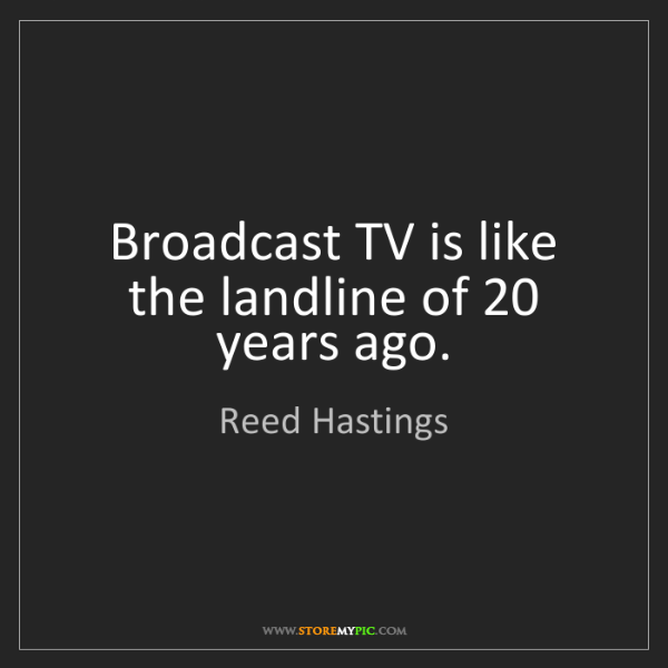 Reed Hastings: Broadcast TV is like the landline of 20 years ago.