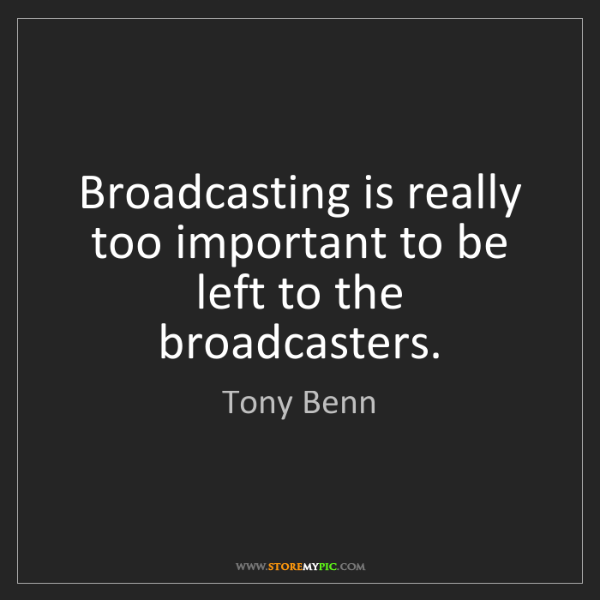 Tony Benn: Broadcasting is really too important to be left to the...