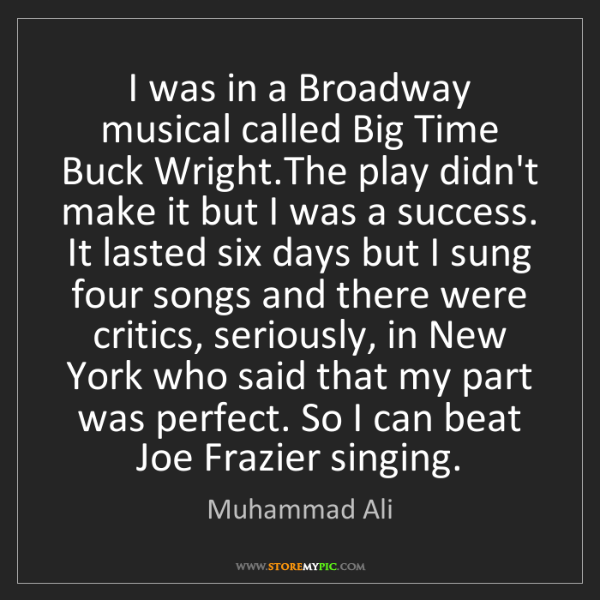 Muhammad Ali: I was in a Broadway musical called Big Time Buck Wright.The...