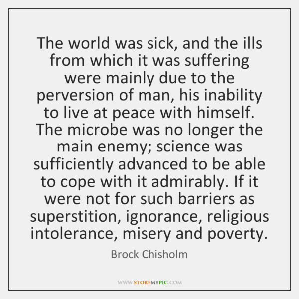 The world was sick, and the ills from which it was suffering ...