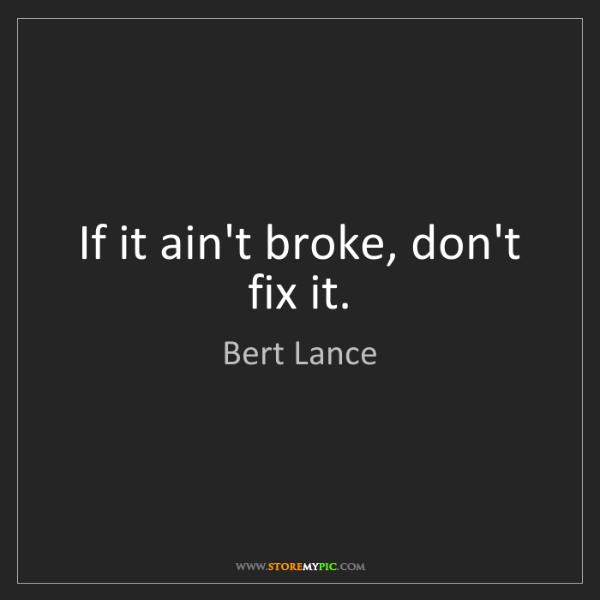 Bert Lance: If it ain't broke, don't fix it.
