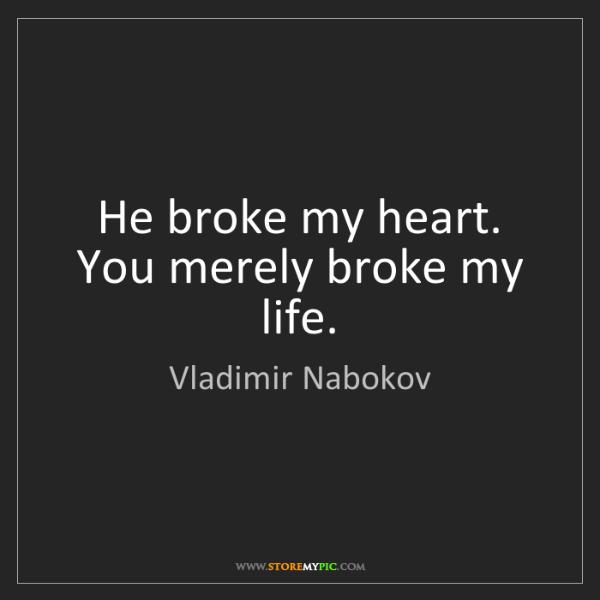 Vladimir Nabokov: He broke my heart. You merely broke my life.
