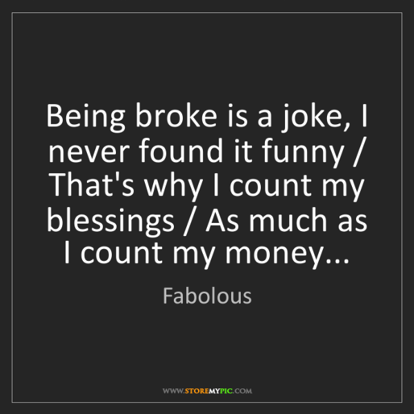 Fabolous: Being broke is a joke, I never found it funny / That's...