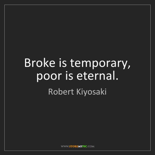 Robert Kiyosaki: Broke is temporary, poor is eternal.