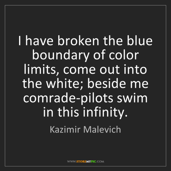 Kazimir Malevich: I have broken the blue boundary of color limits, come...