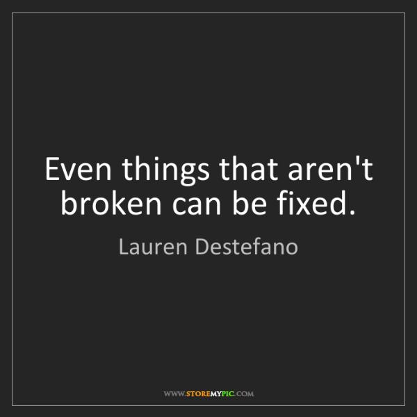 Lauren Destefano: Even things that aren't broken can be fixed.