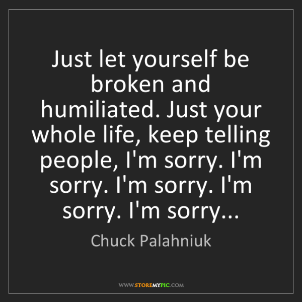 Chuck Palahniuk: Just let yourself be broken and humiliated. Just your...