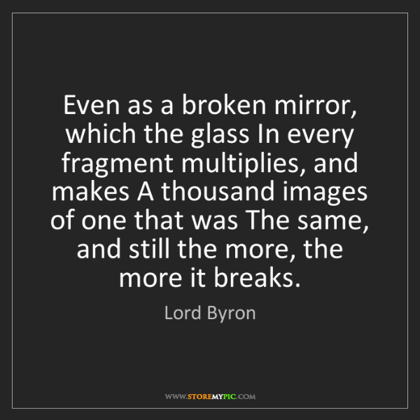 Lord Byron: Even as a broken mirror, which the glass In every fragment...