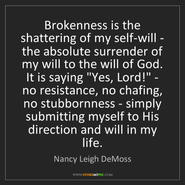 Nancy Leigh DeMoss: Brokenness is the shattering of my self-will - the absolute...