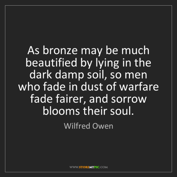 Wilfred Owen: As bronze may be much beautified by lying in the dark...