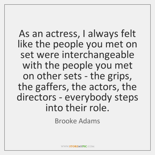 As an actress, I always felt like the people you met on ...