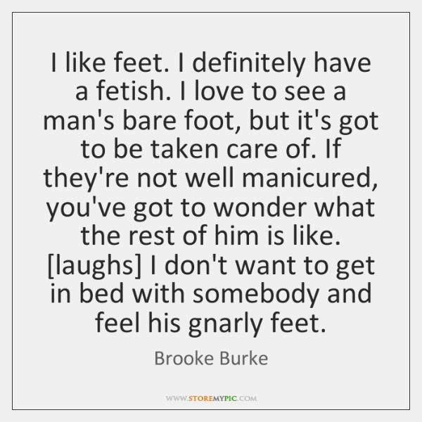 I like feet. I definitely have a fetish. I love to see ...