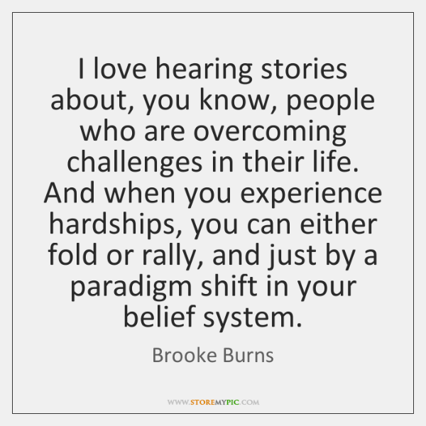 I love hearing stories about, you know, people who are overcoming challenges ...
