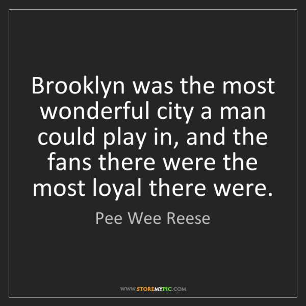 Pee Wee Reese: Brooklyn was the most wonderful city a man could play...
