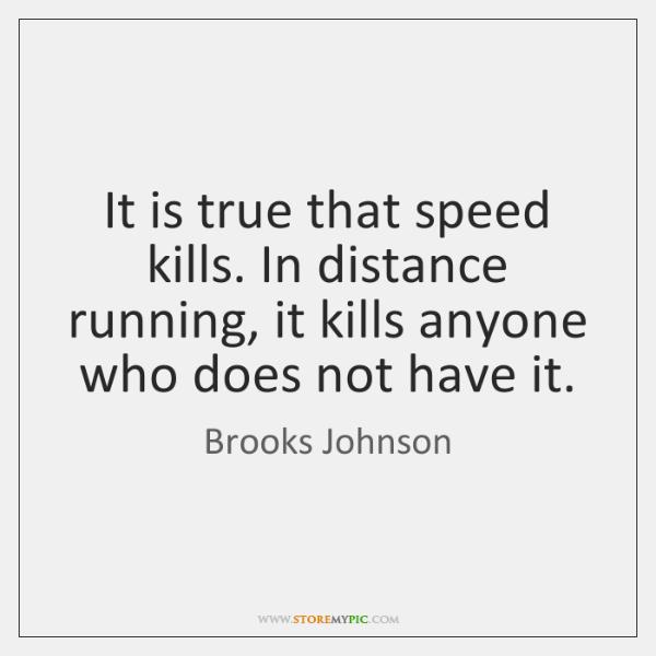 It is true that speed kills. In distance running, it kills anyone ...