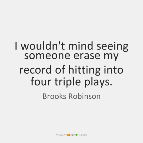 I wouldn't mind seeing someone erase my record of hitting into four ...
