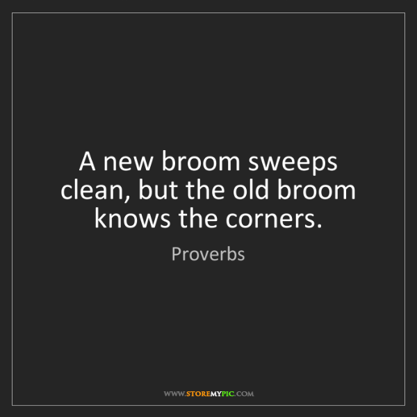 Proverbs: A new broom sweeps clean, but the old broom knows the...