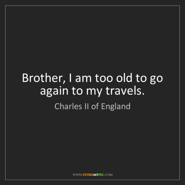 Charles II of England: Brother, I am too old to go again to my travels.