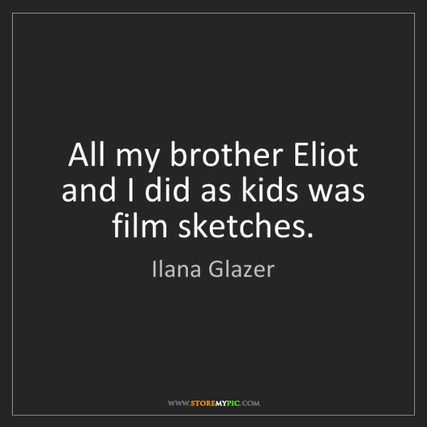 Ilana Glazer: All my brother Eliot and I did as kids was film sketches.