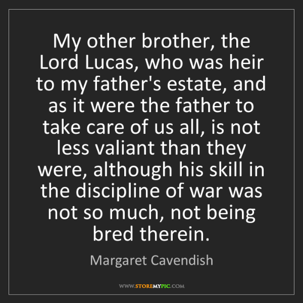Margaret Cavendish: My other brother, the Lord Lucas, who was heir to my...