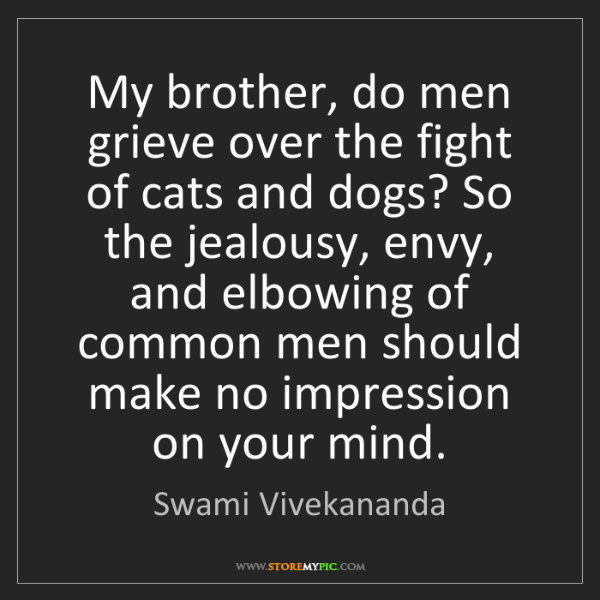 Swami Vivekananda: My brother, do men grieve over the fight of cats and...
