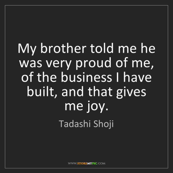 Tadashi Shoji: My brother told me he was very proud of me, of the business...