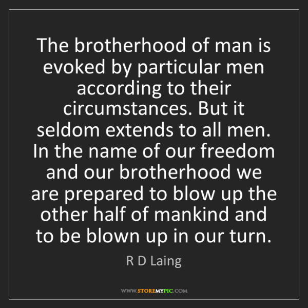 R D Laing: The brotherhood of man is evoked by particular men according...