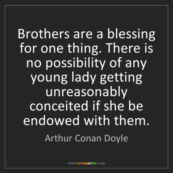 Arthur Conan Doyle: Brothers are a blessing for one thing. There is no possibility...