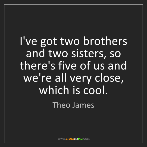 Theo James: I've got two brothers and two sisters, so there's five...