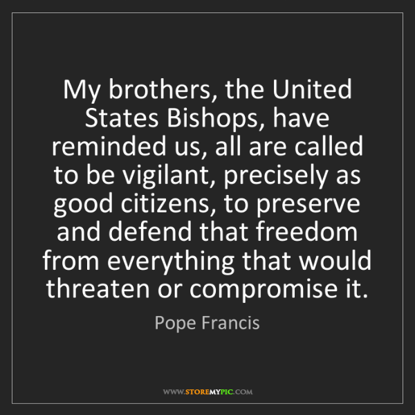 Pope Francis: My brothers, the United States Bishops, have reminded...