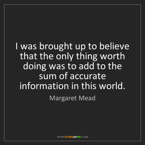 Margaret Mead: I was brought up to believe that the only thing worth...