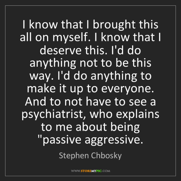 Stephen Chbosky: I know that I brought this all on myself. I know that...