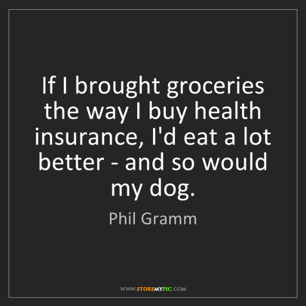 Phil Gramm: If I brought groceries the way I buy health insurance,...