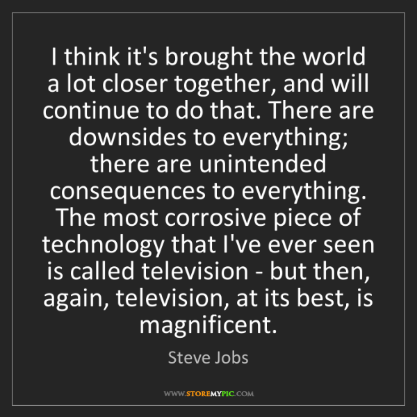 Steve Jobs: I think it's brought the world a lot closer together,...
