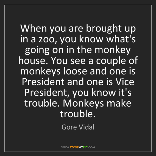 Gore Vidal: When you are brought up in a zoo, you know what's going...