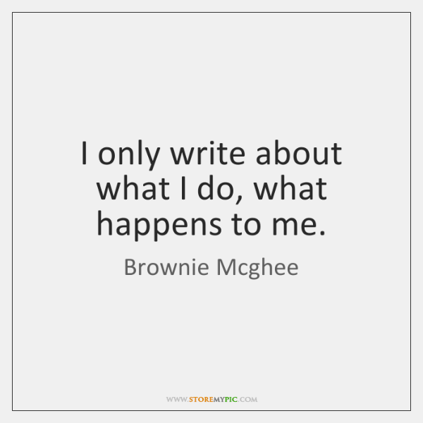 I only write about what I do, what happens to me.