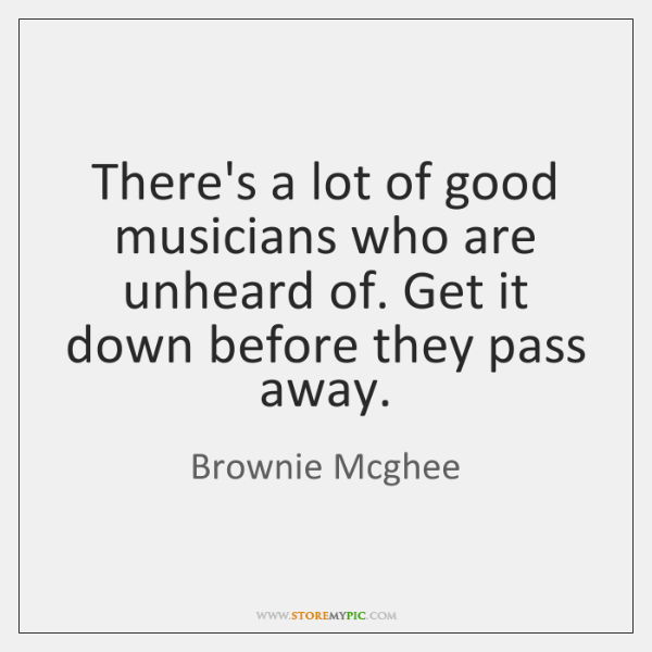 There's a lot of good musicians who are unheard of. Get it ...