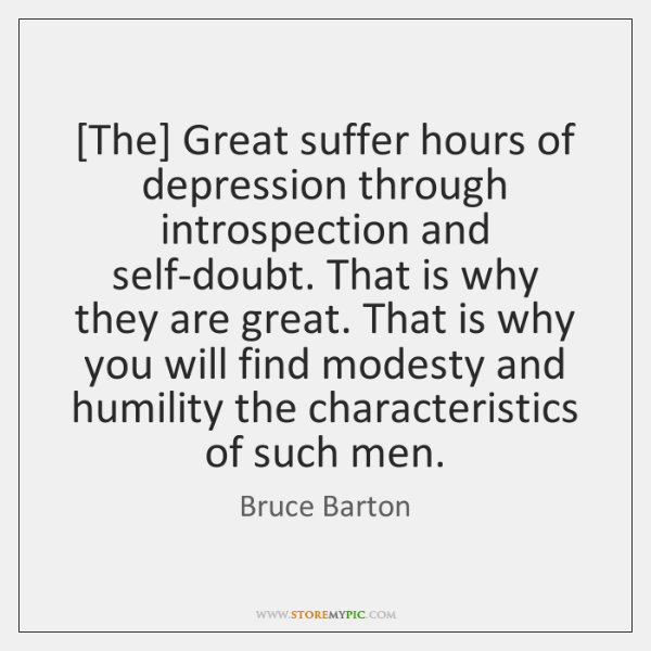 [The] Great suffer hours of depression through introspection and self-doubt. That is ...