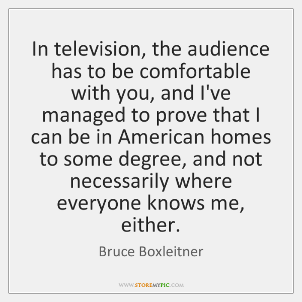 In television, the audience has to be comfortable with you, and I've ...