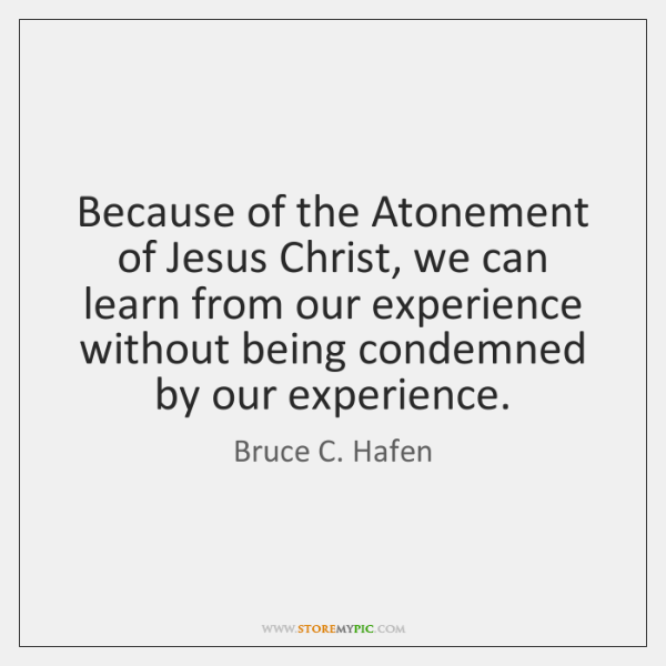 Because of the Atonement of Jesus Christ, we can learn from our ...