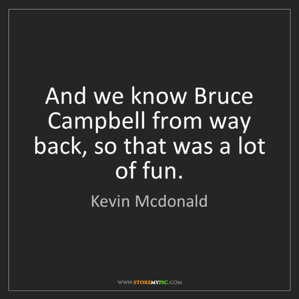 Kevin Mcdonald: And we know Bruce Campbell from way back, so that was...