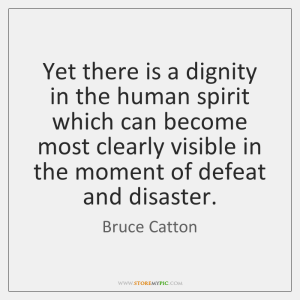 Yet there is a dignity in the human spirit which can become ...