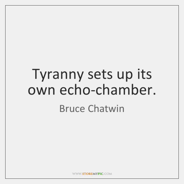 Tyranny sets up its own echo-chamber.