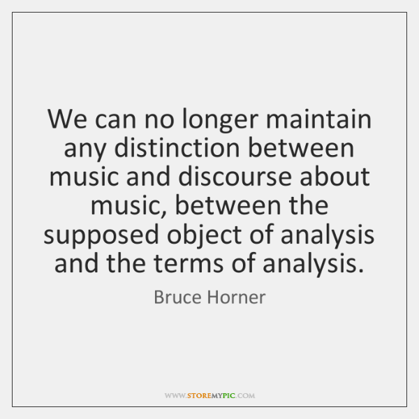 We can no longer maintain any distinction between music and discourse about ...