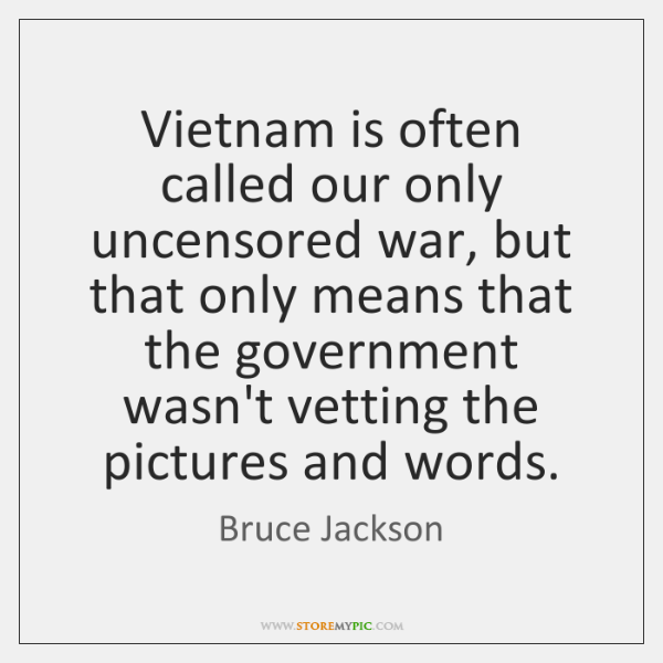 Vietnam is often called our only uncensored war, but that only means ...