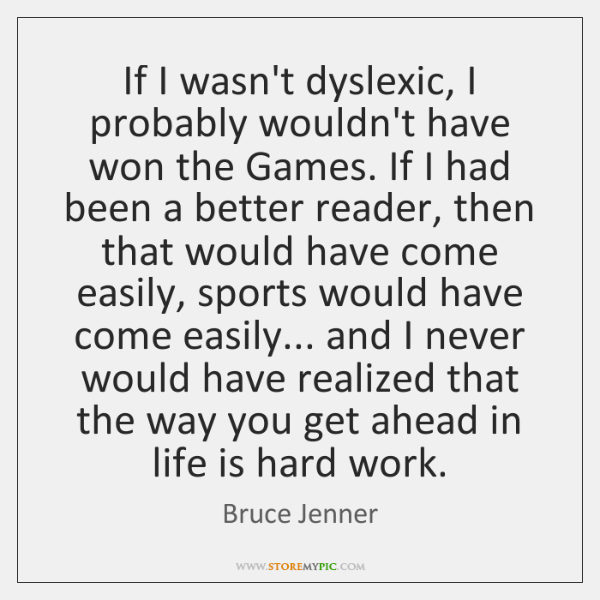 If I wasn't dyslexic, I probably wouldn't have won the Games. If ...